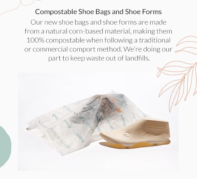 Compostable Shoe Bags and Shoe Forms: Our new shoe bags and shoe forms are made from a natural corn-based material, making them 100% compostable when following a traditional or commercial comport method. We're doing our part to keep waste out of landfills.