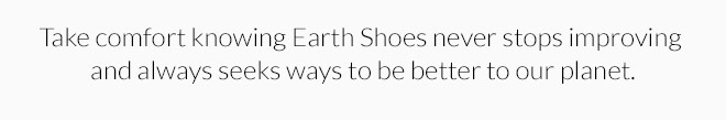 Take comfort knowing Earth Shoes never stops improving and always seeks ways to be better to our planet.