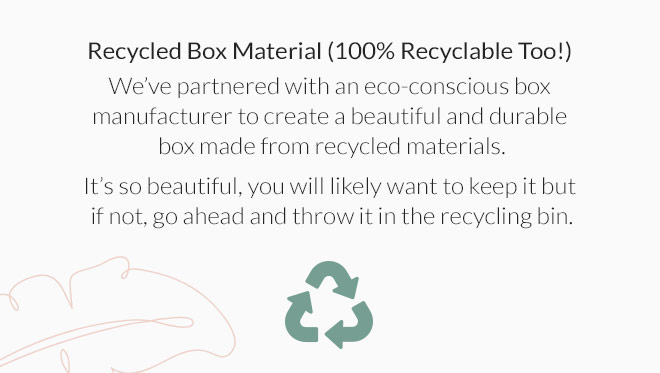 Recycled Box Material (100% Recyclable Too!): We've partnered with an eco-conscious box manufacturer to create a beautiful and durable box made from recycled materials. It's so beautiful, you will likely want to keep it but if not, go ahead and throw it in the recycling bin.