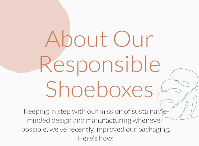 About Our Responsible Shoeboxes: Keeping in step with our mission of sustainable- minded design and manufacturing whenever possible, we've recently improved our packaging. Here's how: