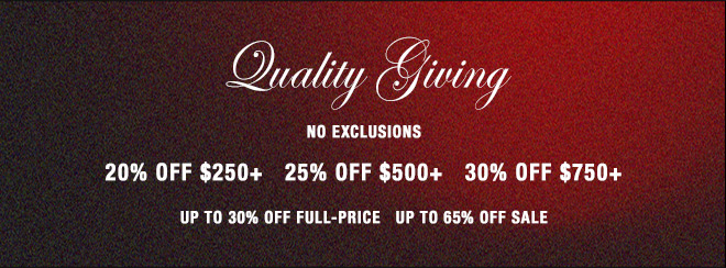 Quality Giving  NO EXCLUSIONS 20% OFF $250+   25% OFF $500+   30% OFF $750+ UP TO 30% OFF FULL-PRICE    UP TO 65% OFF SALE
