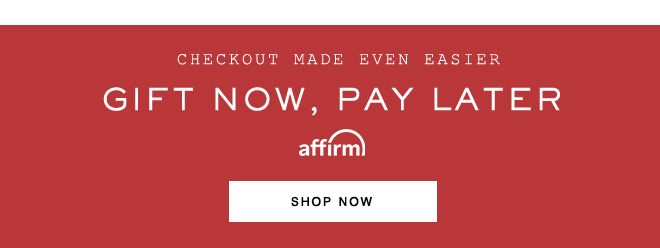 CHECKOUT MADE EVEN EASIER. GIFT NOW, PAY LATER WITH AFFIRM. SHOP NOW.