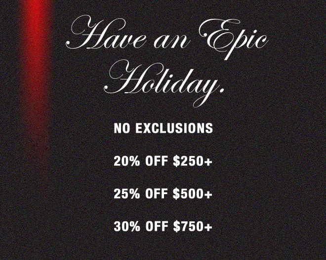 Have an Epic Holiday. NO EXCLUSIONS 20% OFF $250+ 25% OFF $500+ 30% OFF $750+
