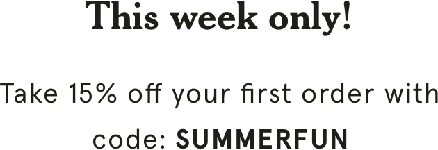 This week only! Take 15% off your first order with code: SUMMERFUN