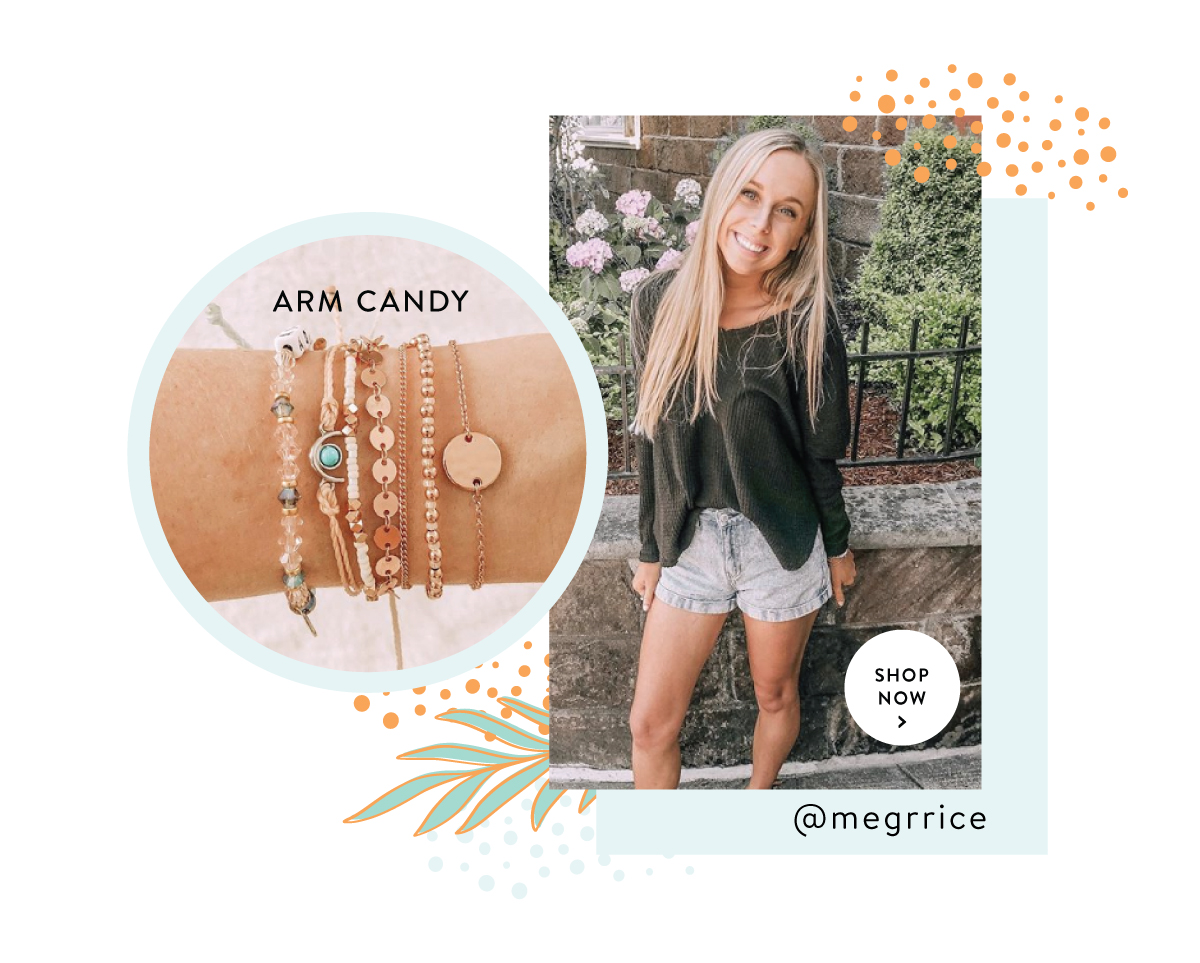 Arm Candy | SHOP NOW >