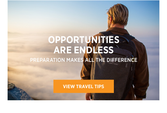 Opportunities are endless. Preparation makes all the difference. VIEW TRAVEL TIPS.