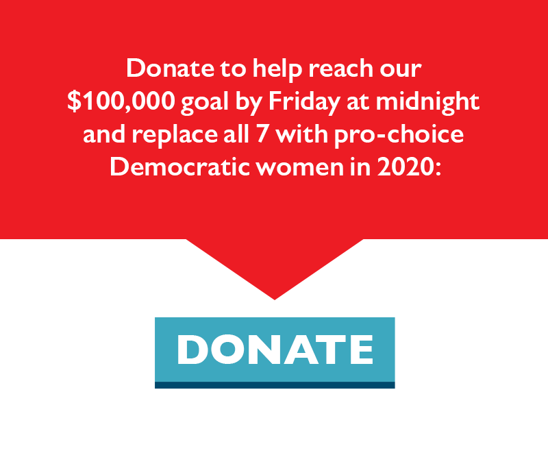 Donate to help reach our $100,000 goal by Friday at midnight and replace all seven with pro-choice Democratic women.