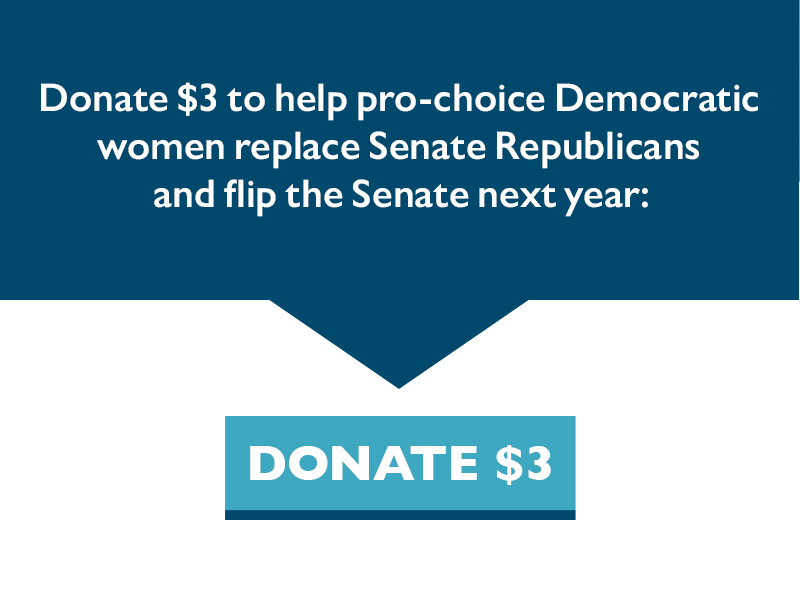 Donate $3 to help pro-choice Democratic women replace Senate Republicans and flip the Senate next year.