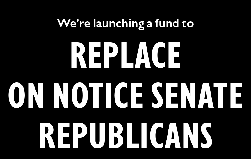 We're launching a fund to REPLACE ON NOTICE SENATE REPUBLICANS: