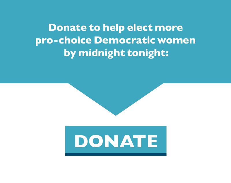Donate to help elect more pro-choice Democratic women by midnight tonight.