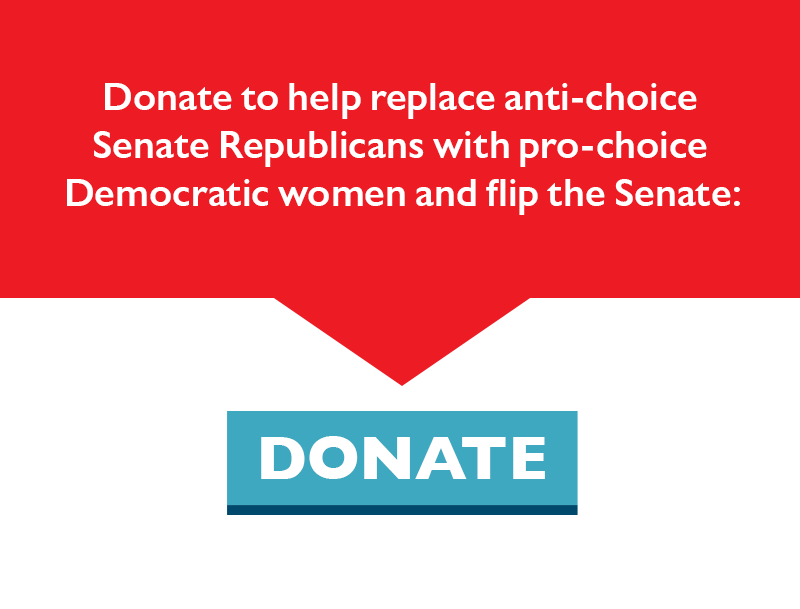 Donate to help replace anti-choice Senate Republicans with pro-choice Democratic women and flip the Senate.