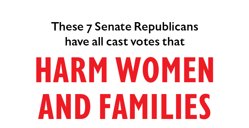 These seven Senate Republicans have all cast votes that HARM WOMEN AND FAMILIES: