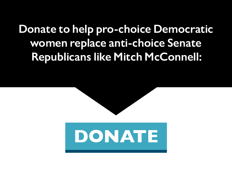 Donate to help pro-choice Democratic women replace anti-choice Senate Republicans like Mitch McConnell.