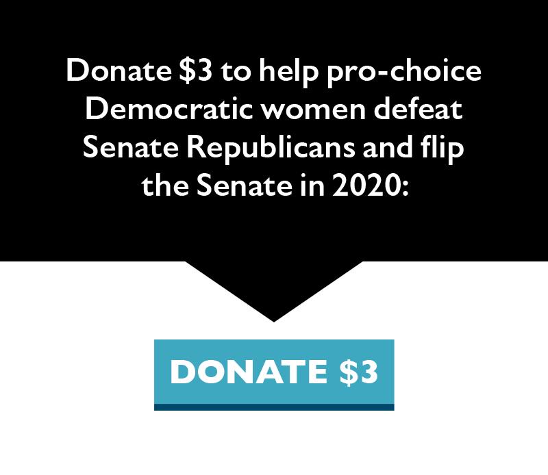 Donate $3 to help pro-choice Democratic women defeat Senate Republicans and flip the Senate in 2020.