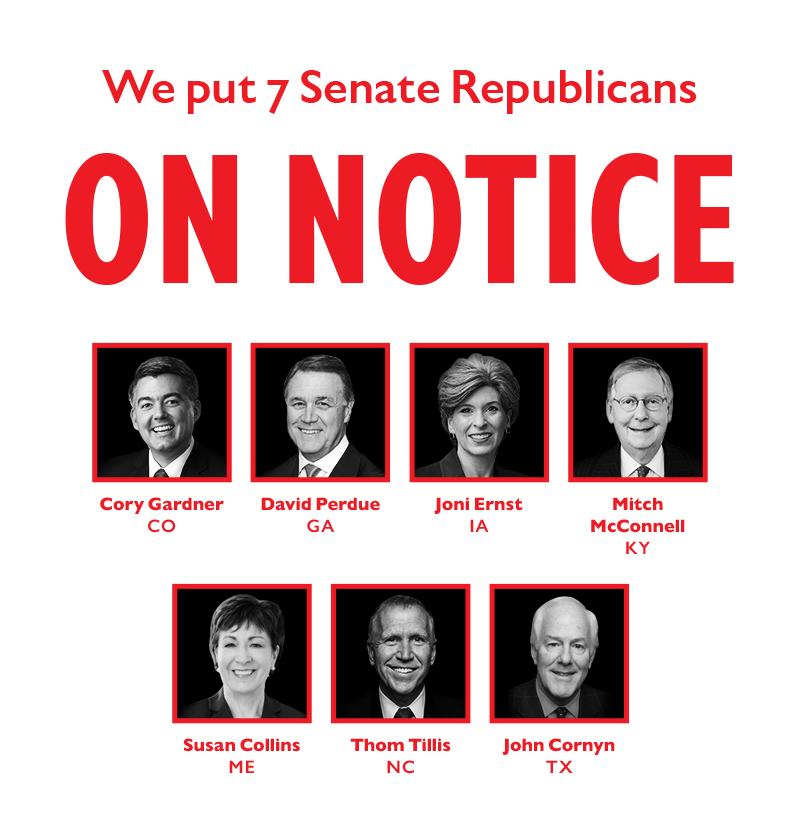 We put seven Senate Republicans ON NOTICE:  Cory Gardner (CO) David Perdue (GA) Joni Ernst (IA) Mitch McConnell (KY) Susan Collins (ME) Thom Tillis (NC) John Cornyn (TX)