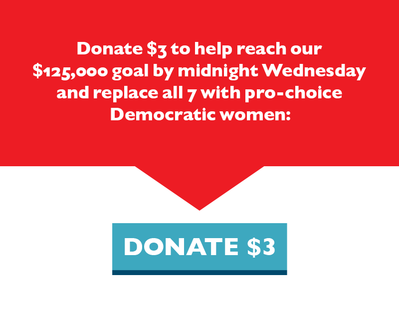 Donate $3 to help reach our $125,000 goal by midnight Wednesday and replace all seven with pro-choice Democratic women.