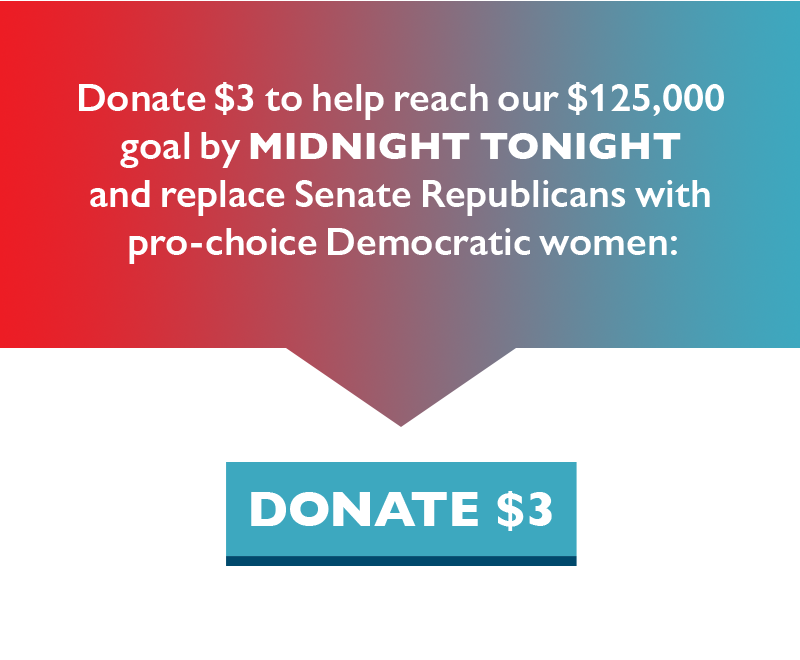 Donate $3 to help reach our $125,000 goal by midnight TONIGHT and replace Senate Republicans with pro-choice Democratic women.