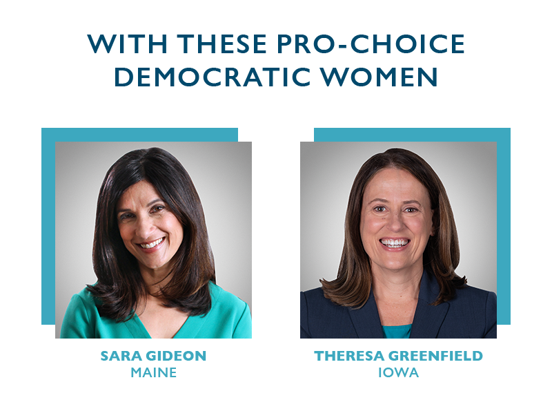 with these pro-choice Democratic women, Theresa Greenfield (IA) and Sara Gideon (ME).