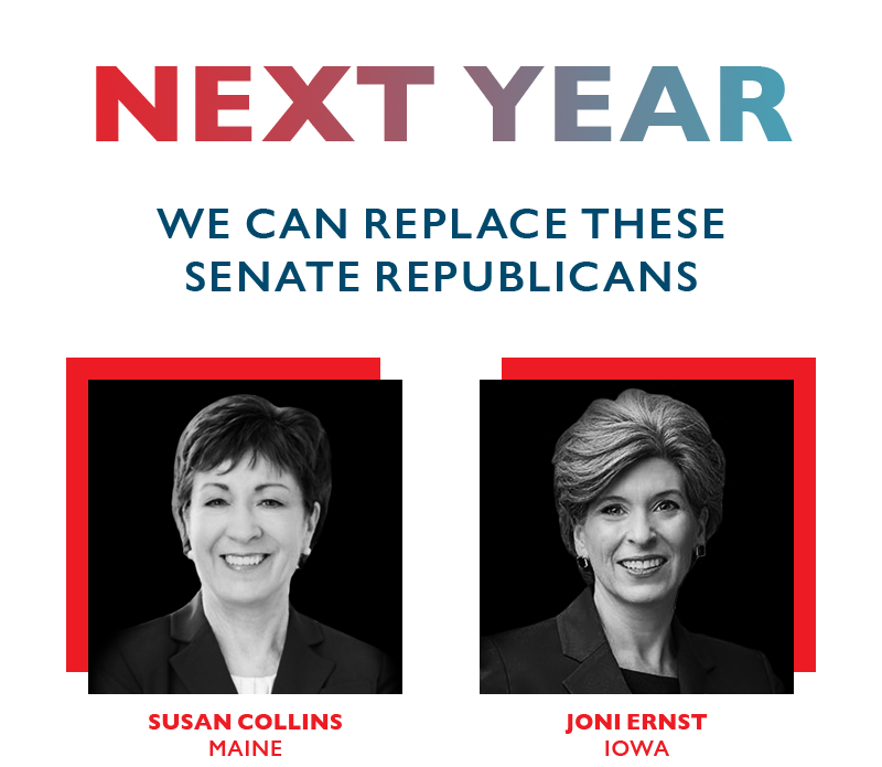 Next year, we can replace these Senate Republicans, Joni Ernst (IA) and Susan Collins (ME)
