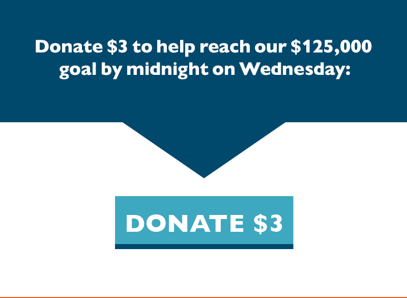 Donate $3 to help reach our $125,000 goal by midnight on Wednesday.