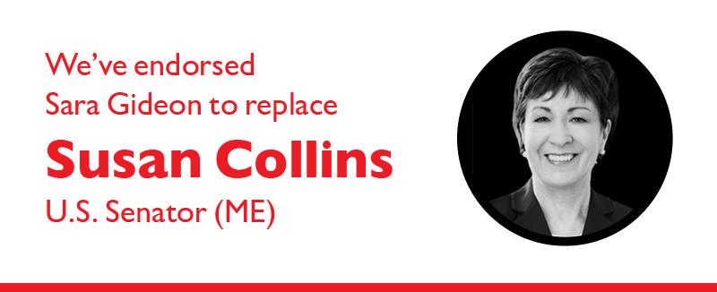 We've endorsed Sara Gideon to replace Susan Collins (U.S. Senator - ME).