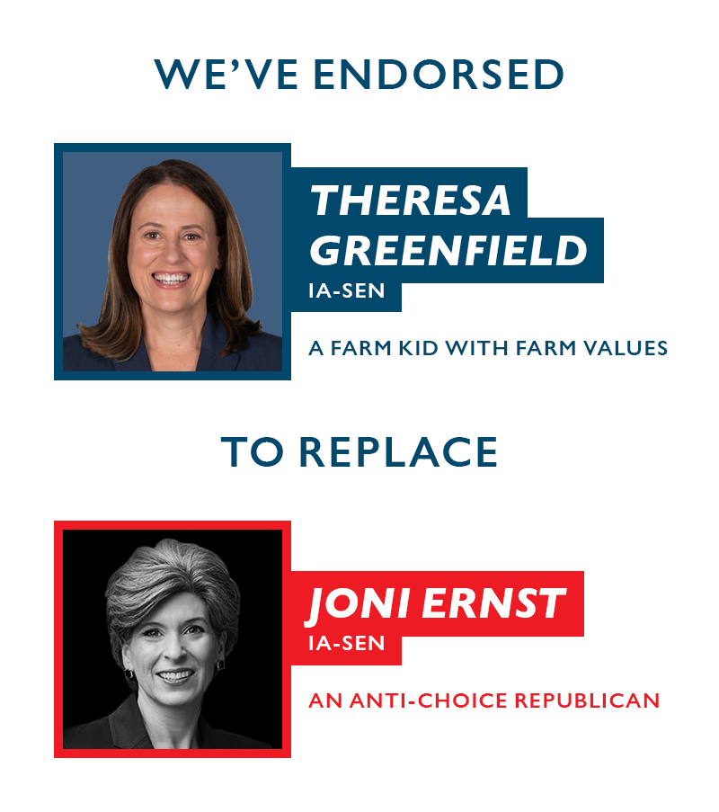 We've endorsed Theresa Greenfield (IA-SEN), a farm kid with farm values, to replace Joni Ernst (IA-SEN), an anti-choice Republican.