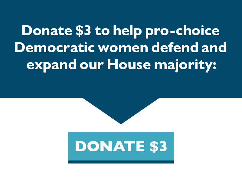 Donate $3 to help pro-choice Democratic women defend and expand our House majority: