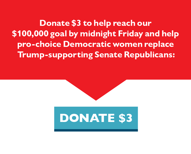 Donate $3 to help reach our $100,000 goal by midnight Friday and help pro-choice Democratic women replace Trump-supporting Senate Republicans.