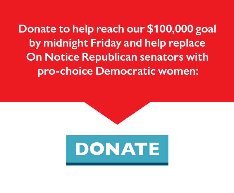 Donate to help reach our $100,000 goal by midnight Friday and help replace On Notice Republican senators with pro-choice Democratic women.