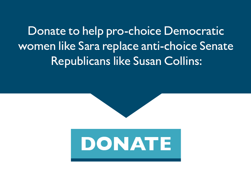 Donate to help pro-choice Democratic women like Sara replace anti-choice Senate Republicans like Susan Collins.