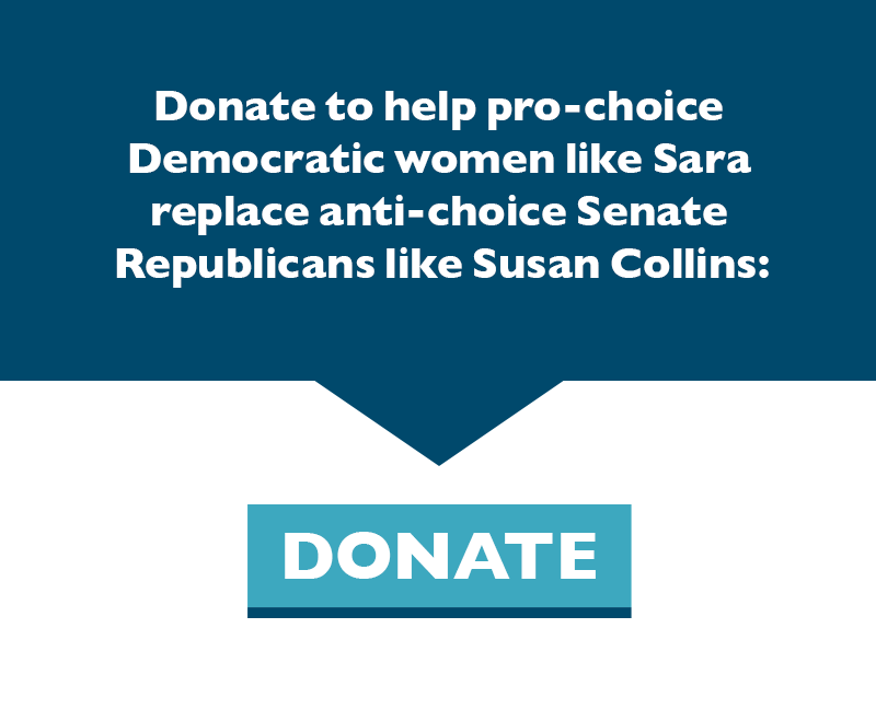 Donate to help pro-choice Democratic women like Sara replace anti-choice Senate Republicans like Susan Collins: