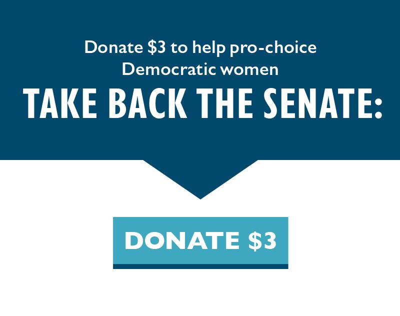 Donate $3 to help pro-choice Democratic women TAKE BACK THE SENATE.