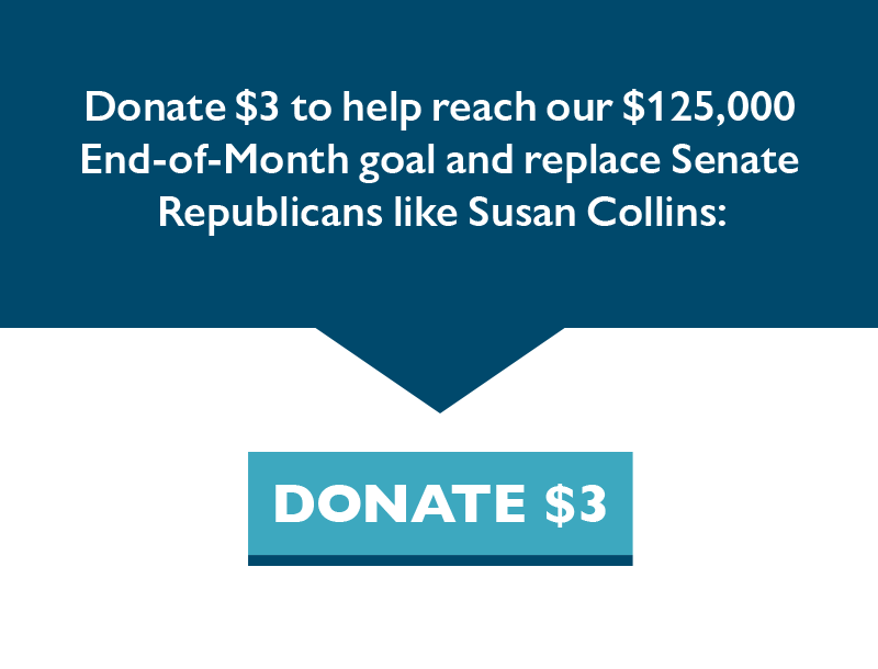 Donate $3 to help reach our $125,000 End-of-Month goal and replace Senate Republicans like Susan Collins.