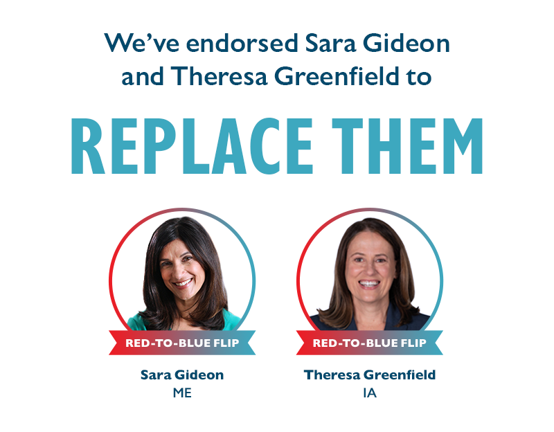 We've endorsed Sara Gideon (ME) and Theresa Greenfield (IA) to REPLACE THEM.