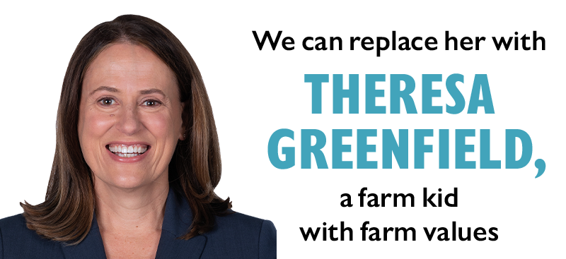 We can replace her with THERESA GREENFIELD, a farm kid with farm values.