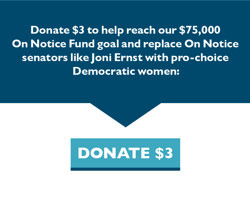Donate $3 to help reach our $75,000 On Notice Fund goal and replace On Notice senators like Joni Ernst with pro-choice Democratic women.