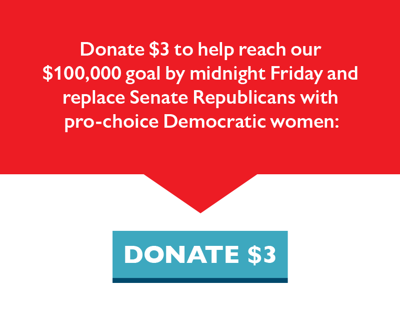 Donate $3 to help reach our $100,000 goal by midnight Friday and replace Senate Republicans with pro-choice Democratic women.