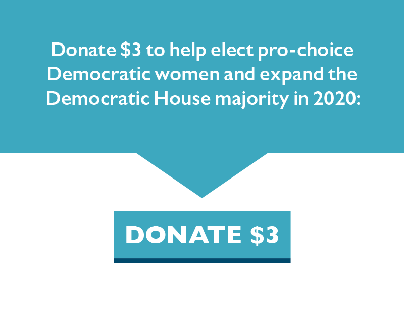 Donate $3 to help elect pro-choice Democratic women and expand the Democratic House majority in 2020