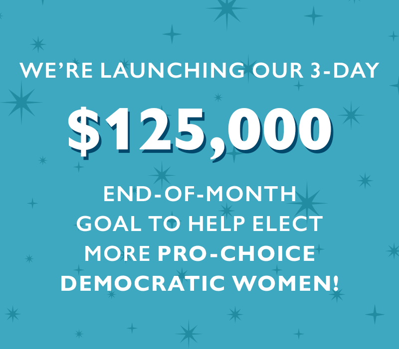 We're launching our three-day $125,000 End-of-Month goal to help elect more pro-choice Democratic women.