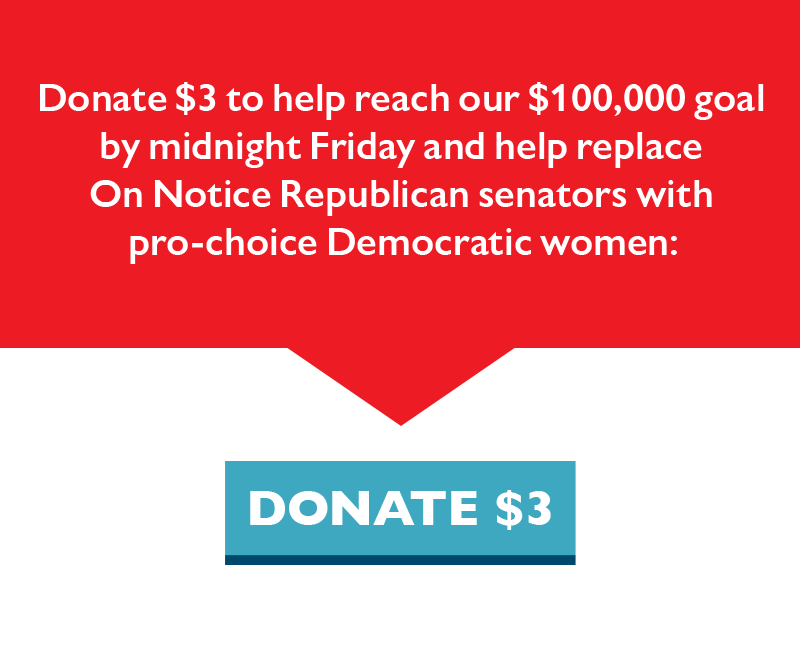 Donate $3 to help reach our $100,000 goal by midnight Friday and help replace On Notice Republican senators with pro-choice Democratic women.