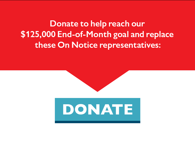 Donate to help reach our $125,000 End-of-Month goal and replace these On Notice representatives.
