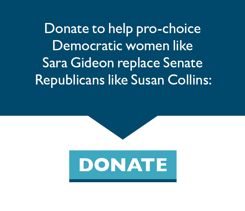 Donate to help pro-choice Democratic women like Sara Gideon replace Senate Republicans like Susan Collins.