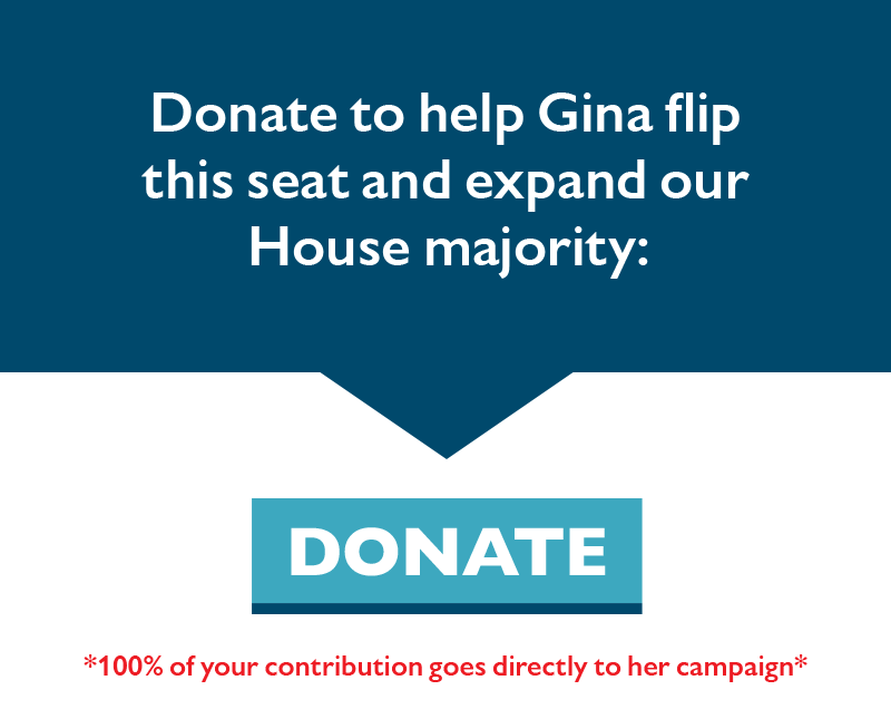 Donate to help Gina flip this seat and expand our House majority.