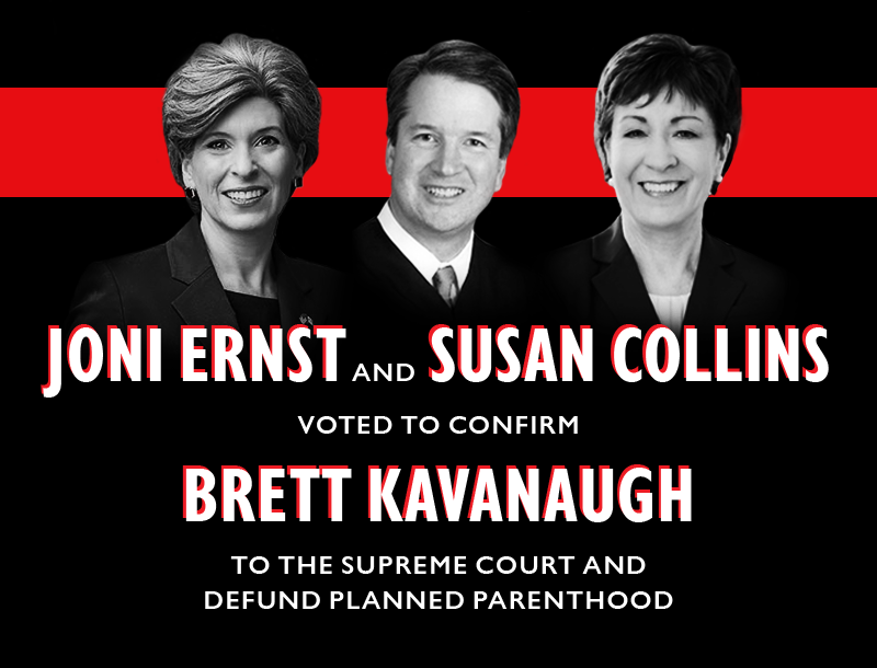 Joni Ernst (ME) AND Susan Collins (ME) voted to confirm Brett Kavanaugh to the Supreme Court and defund Planned Parenthood.