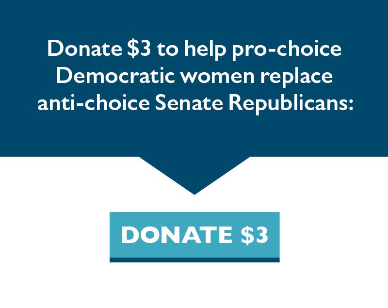 Donate $3 to help pro-choice Democratic women replace anti-choice Senate Republicans.
