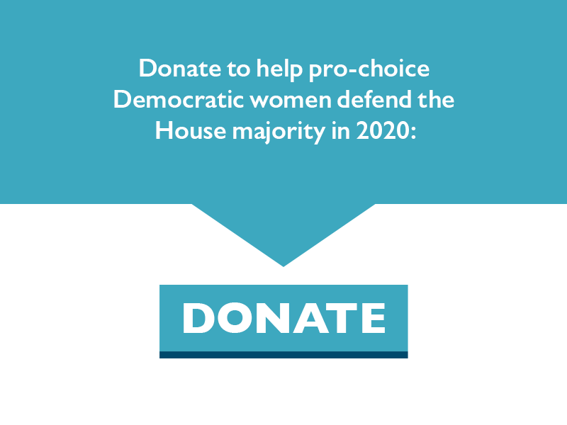 Donate to help pro-choice Democratic women defend the House majority in 2020.