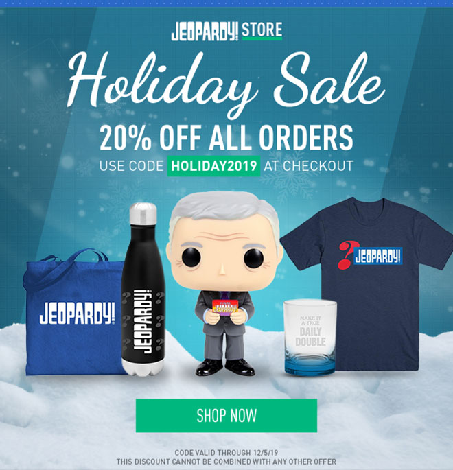 Jeopardy! Store Holiday Sale | 20% off all orders | Use code [HOLIDAY2019] at checkout | SHOP NOW | Code valid through 12/5/19. this discount cannot be combined with any other offer