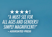 """★ ★ ★ ★! """"A Must–See for all ages and genders! Simply Magnificent!"""" –Associated Press"""