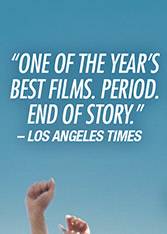 """""""One of the Year's Best Films. Period. End of Story."""" –Los Angeles Times"""
