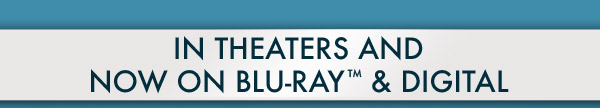 In Theaters and Now on Blu–ray™ & Digital